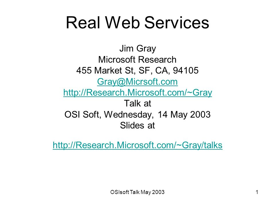 OSIsoft Talk May Real Web Services Jim Gray Microsoft Research 455 Market St, SF, CA, Talk at OSI Soft, Wednesday, 14 May 2003 Slides at
