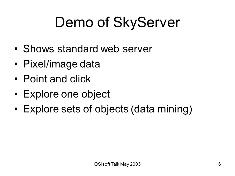 OSIsoft Talk May Demo of SkyServer Shows standard web server Pixel/image data Point and click Explore one object Explore sets of objects (data mining)