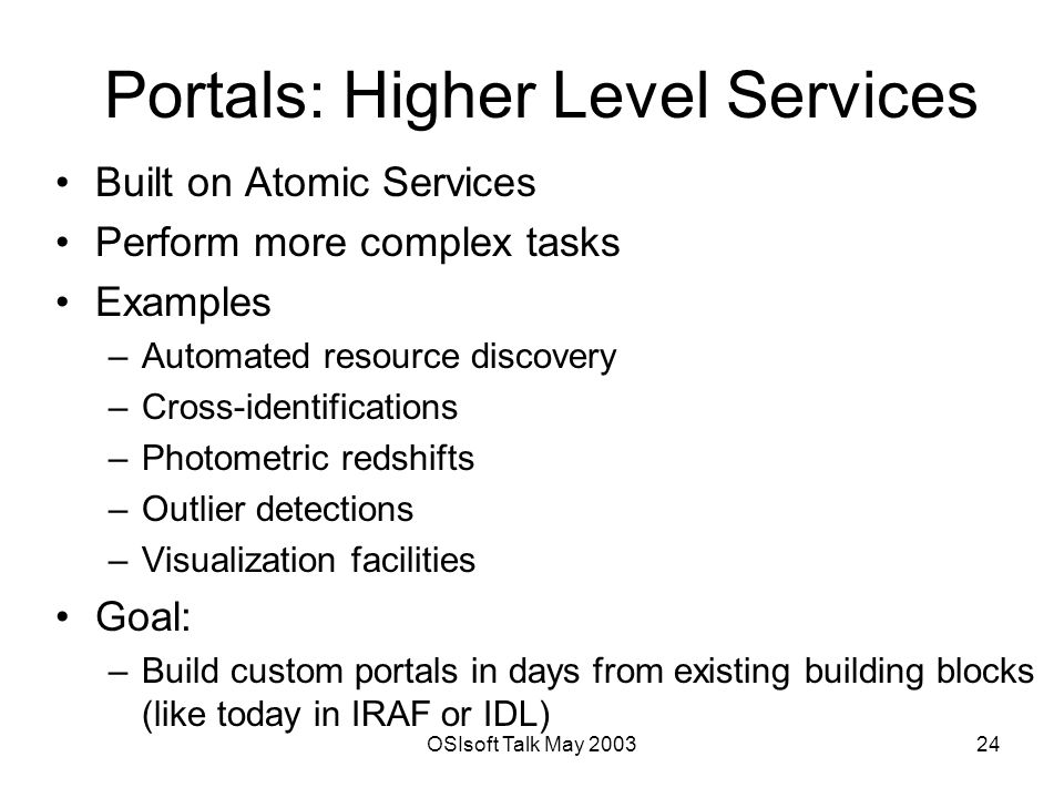 OSIsoft Talk May Portals: Higher Level Services Built on Atomic Services Perform more complex tasks Examples –Automated resource discovery –Cross-identifications –Photometric redshifts –Outlier detections –Visualization facilities Goal: –Build custom portals in days from existing building blocks (like today in IRAF or IDL)