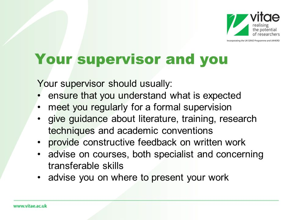 Your supervisor and you Your supervisor should usually: ensure that you understand what is expected meet you regularly for a formal supervision give guidance about literature, training, research techniques and academic conventions provide constructive feedback on written work advise on courses, both specialist and concerning transferable skills advise you on where to present your work