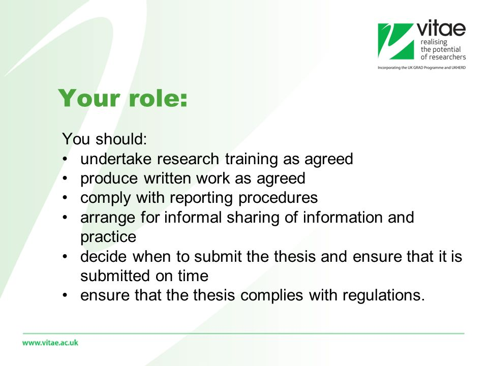 Your role: You should: undertake research training as agreed produce written work as agreed comply with reporting procedures arrange for informal sharing of information and practice decide when to submit the thesis and ensure that it is submitted on time ensure that the thesis complies with regulations.