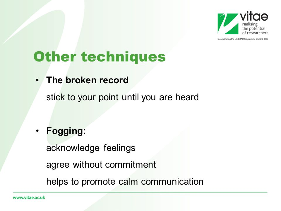 Other techniques The broken record stick to your point until you are heard Fogging: acknowledge feelings agree without commitment helps to promote calm communication
