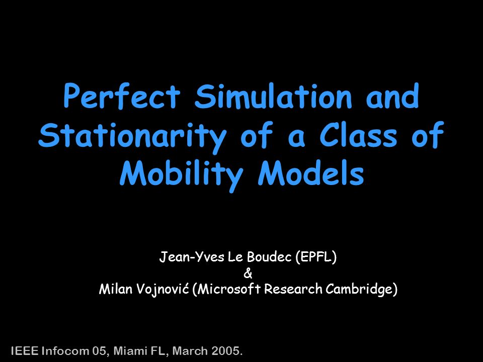 32 Conclusion Proposed: the Random Trip Mobility Model –contains many existing and new mobility models in one Gave conditions for the Random Trip Mobility Model that guarantee existence and uniqueness of a time-stationary distribution Proposed a perfect sampling algorithm to sample mobility state from its time-stationary distribution (whenever exists) –The sampling algorithm is for a broad set of the random trip mobility models –The sampling algorithm does not require knowing normalization constants when they are difficult to compute – a bound on trip distance suffices –The sampling algorithm is implemented to use with ns-2, which enables to run perfect simulations of mobility