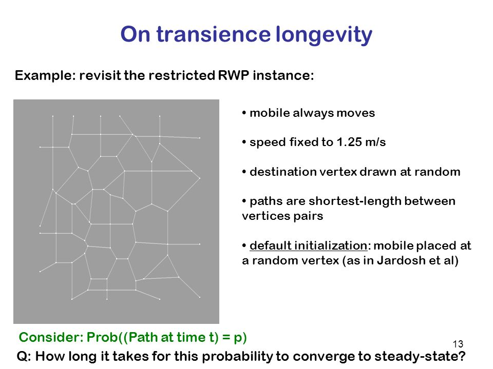 13 On transience longevity Example: revisit the restricted RWP instance: mobile always moves speed fixed to 1.25 m/s destination vertex drawn at random paths are shortest-length between vertices pairs default initialization: mobile placed at a random vertex (as in Jardosh et al) Q: How long it takes for this probability to converge to steady-state.