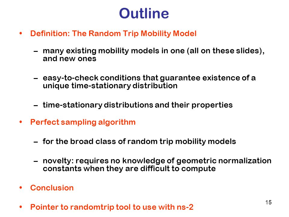 15 Outline Definition: The Random Trip Mobility Model –many existing mobility models in one (all on these slides), and new ones –easy-to-check conditions that guarantee existence of a unique time-stationary distribution –time-stationary distributions and their properties Perfect sampling algorithm –for the broad class of random trip mobility models –novelty: requires no knowledge of geometric normalization constants when they are difficult to compute Conclusion Pointer to randomtrip tool to use with ns-2