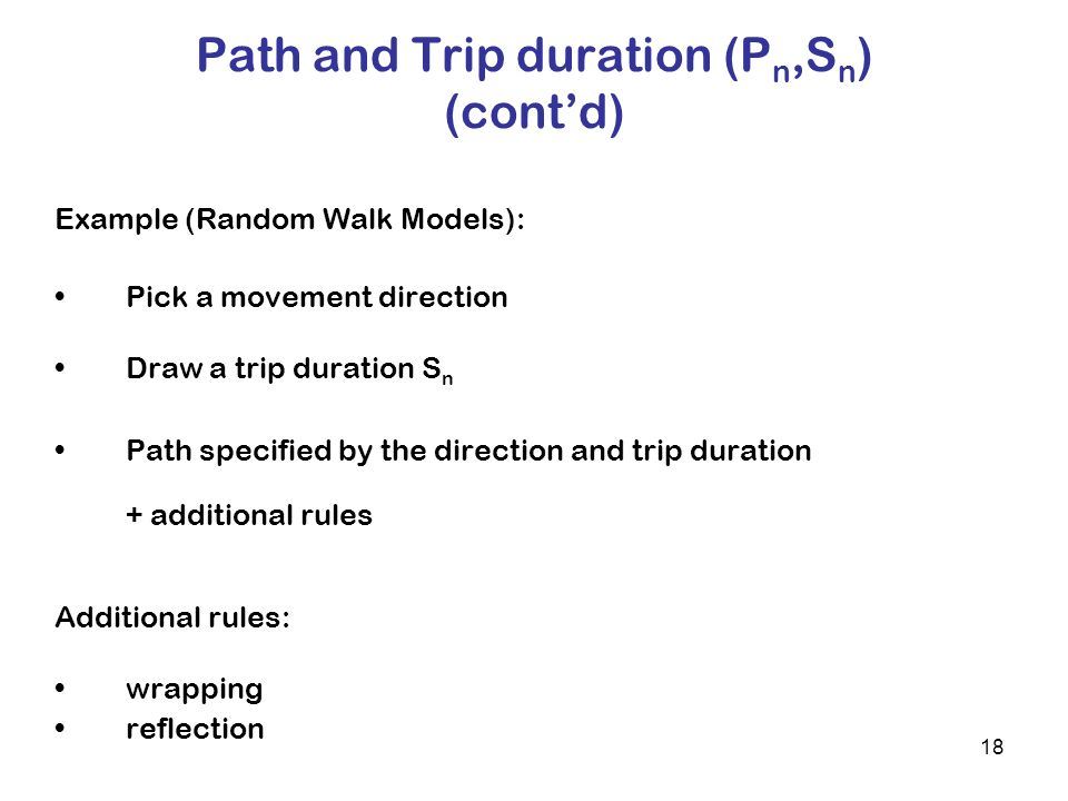 18 Path and Trip duration (P n,S n ) (contd) Example (Random Walk Models): Pick a movement direction Draw a trip duration S n Path specified by the direction and trip duration + additional rules Additional rules: wrapping reflection