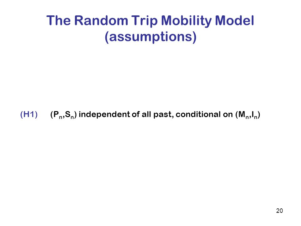 20 The Random Trip Mobility Model (assumptions) (H1)(P n,S n ) independent of all past, conditional on (M n,I n )