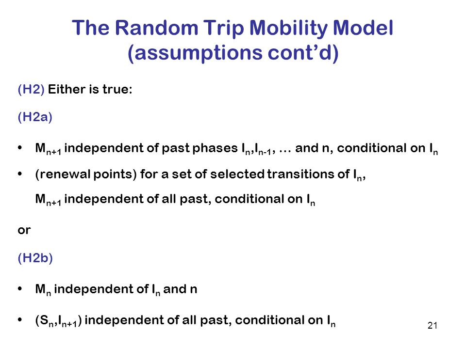 21 The Random Trip Mobility Model (assumptions contd) (H2) Either is true: (H2a) M n+1 independent of past phases I n,I n-1, … and n, conditional on I n (renewal points) for a set of selected transitions of I n, M n+1 independent of all past, conditional on I n or (H2b) M n independent of I n and n (S n,I n+1 ) independent of all past, conditional on I n