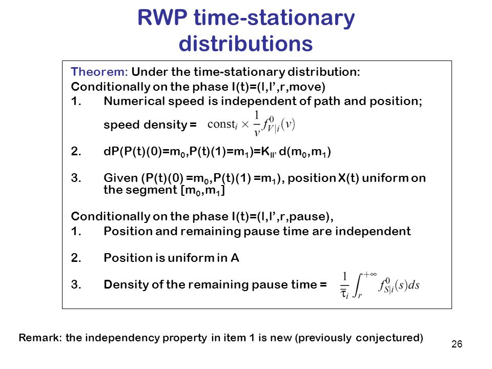 26 RWP time-stationary distributions Theorem: Under the time-stationary distribution: Conditionally on the phase I(t)=(l,l,r,move) 1.Numerical speed is independent of path and position; speed density = 2.dP(P(t)(0)=m 0,P(t)(1)=m 1 )=K ll d(m 0,m 1 ) 3.Given (P(t)(0) =m 0,P(t)(1) =m 1 ), position X(t) uniform on the segment [m 0,m 1 ] Conditionally on the phase I(t)=(l,l,r,pause), 1.Position and remaining pause time are independent 2.Position is uniform in A 3.Density of the remaining pause time = Remark: the independency property in item 1 is new (previously conjectured)