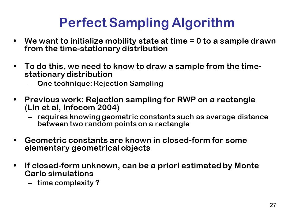 27 Perfect Sampling Algorithm We want to initialize mobility state at time = 0 to a sample drawn from the time-stationary distribution To do this, we need to know to draw a sample from the time- stationary distribution –One technique: Rejection Sampling Previous work: Rejection sampling for RWP on a rectangle (Lin et al, Infocom 2004) –requires knowing geometric constants such as average distance between two random points on a rectangle Geometric constants are known in closed-form for some elementary geometrical objects If closed-form unknown, can be a priori estimated by Monte Carlo simulations –time complexity