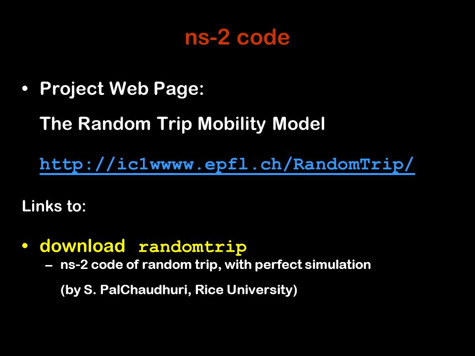 34 ns-2 code Project Web Page: The Random Trip Mobility Model http://ic1wwww.epfl.ch/RandomTrip/ Links to: download randomtrip –ns-2 code of random trip, with perfect simulation (by S.