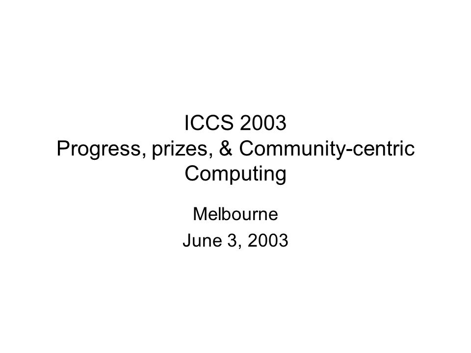 ICCS 2003 Progress, prizes, & Community-centric Computing Melbourne June 3, 2003