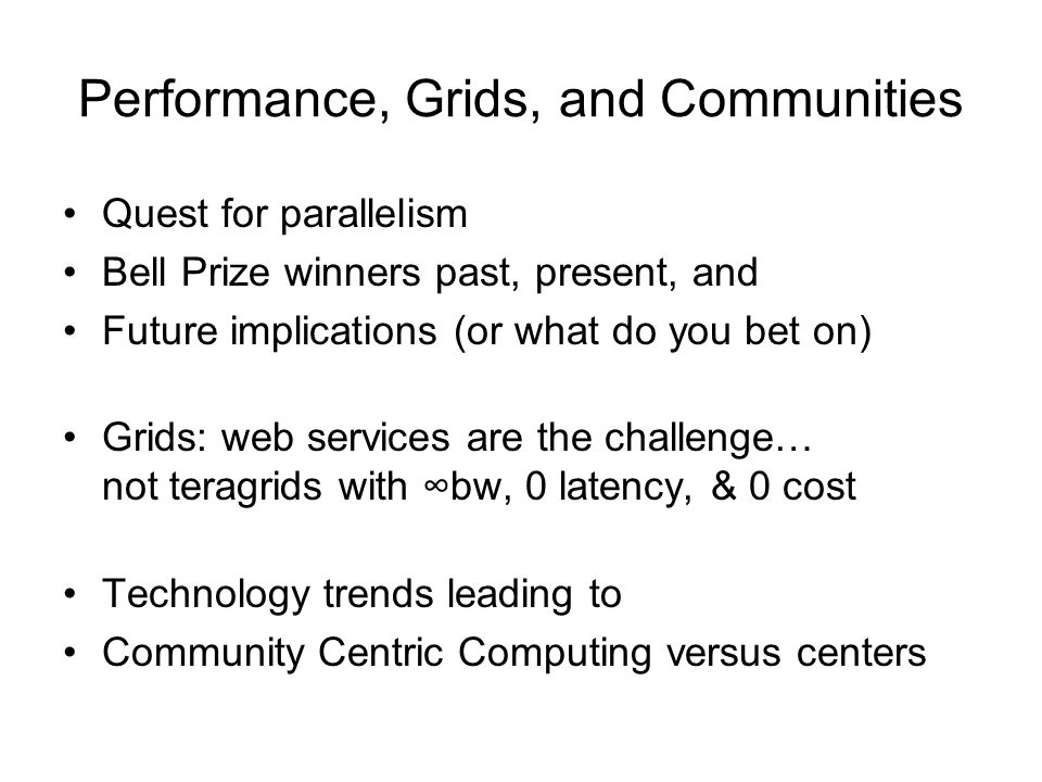 Performance, Grids, and Communities Quest for parallelism Bell Prize winners past, present, and Future implications (or what do you bet on) Grids: web services are the challenge… not teragrids with bw, 0 latency, & 0 cost Technology trends leading to Community Centric Computing versus centers