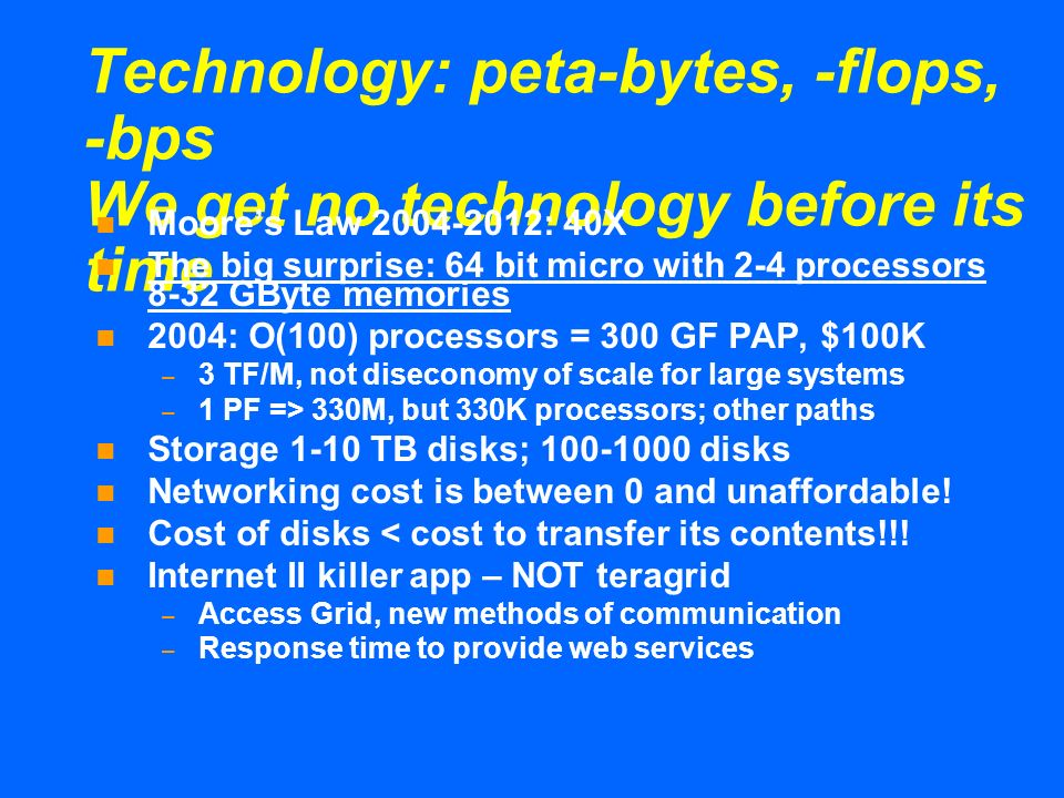 Technology: peta-bytes, -flops, -bps We get no technology before its time Moores Law 2004-2012: 40X The big surprise: 64 bit micro with 2-4 processors 8-32 GByte memories 2004: O(100) processors = 300 GF PAP, $100K – 3 TF/M, not diseconomy of scale for large systems – 1 PF => 330M, but 330K processors; other paths Storage 1-10 TB disks; 100-1000 disks Networking cost is between 0 and unaffordable.