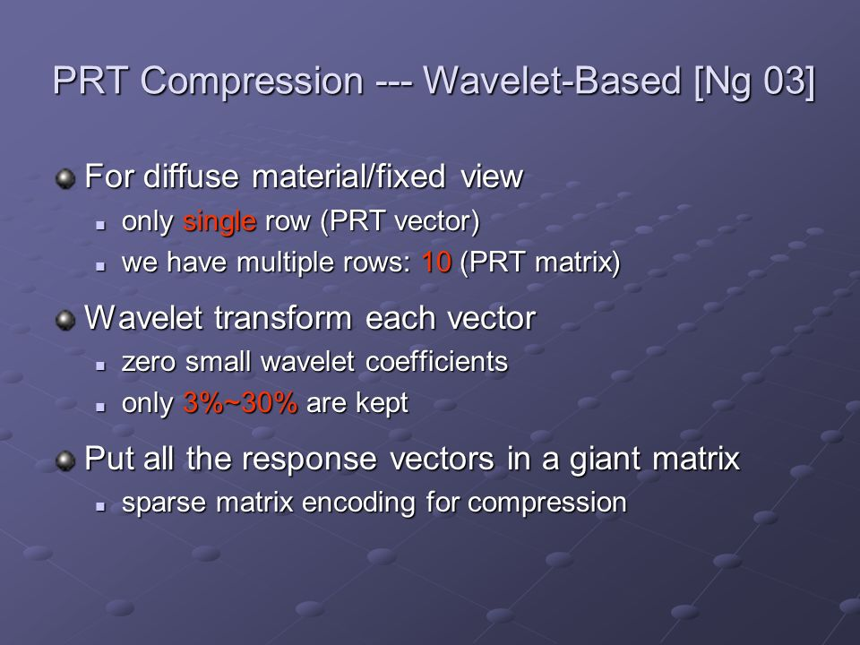 PRT Compression --- Wavelet-Based [Ng 03] For diffuse material/fixed view only single row (PRT vector) only single row (PRT vector) we have multiple r