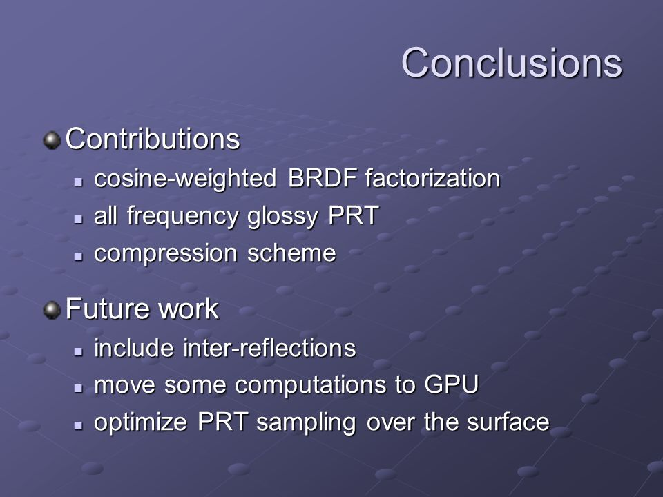 Conclusions Contributions cosine-weighted BRDF factorization cosine-weighted BRDF factorization all frequency glossy PRT all frequency glossy PRT compression scheme compression scheme Future work include inter-reflections include inter-reflections move some computations to GPU move some computations to GPU optimize PRT sampling over the surface optimize PRT sampling over the surface