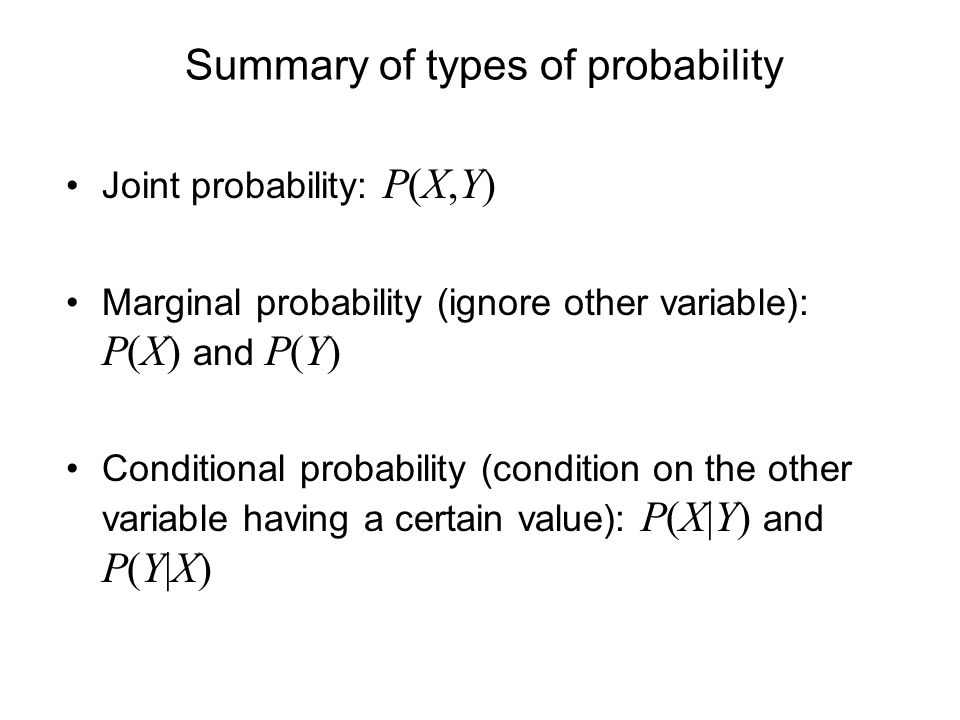 Summary of types of probability Joint probability: P(X,Y) Marginal probability (ignore other variable): P(X) and P(Y) Conditional probability (condition on the other variable having a certain value): P(X|Y) and P(Y|X)