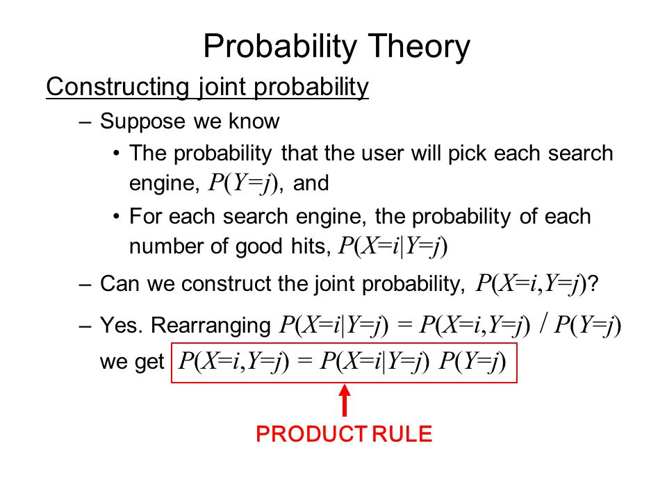 Probability Theory Constructing joint probability –Suppose we know The probability that the user will pick each search engine, P(Y=j), and For each search engine, the probability of each number of good hits, P(X=i|Y=j) –Can we construct the joint probability, P(X=i,Y=j) .