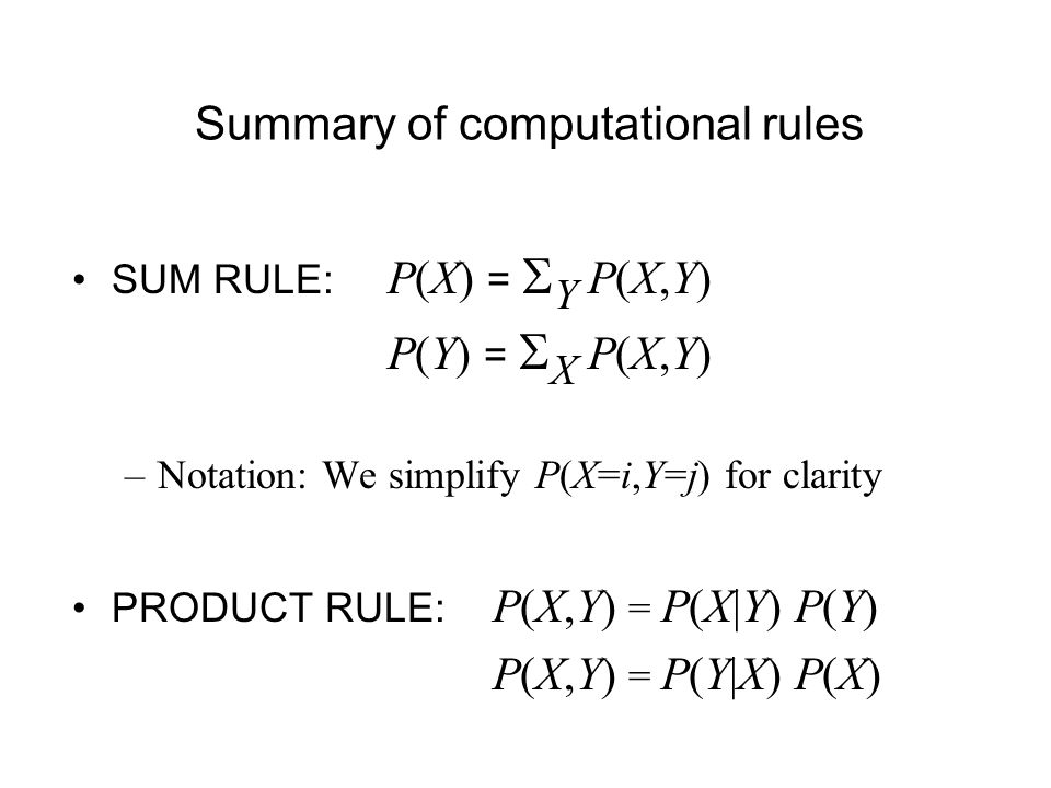 Summary of computational rules SUM RULE: P(X) = Y P(X,Y) P(Y) = X P(X,Y) –Notation: We simplify P(X=i,Y=j) for clarity PRODUCT RULE: P(X,Y) = P(X|Y) P(Y) P(X,Y) = P(Y|X) P(X)
