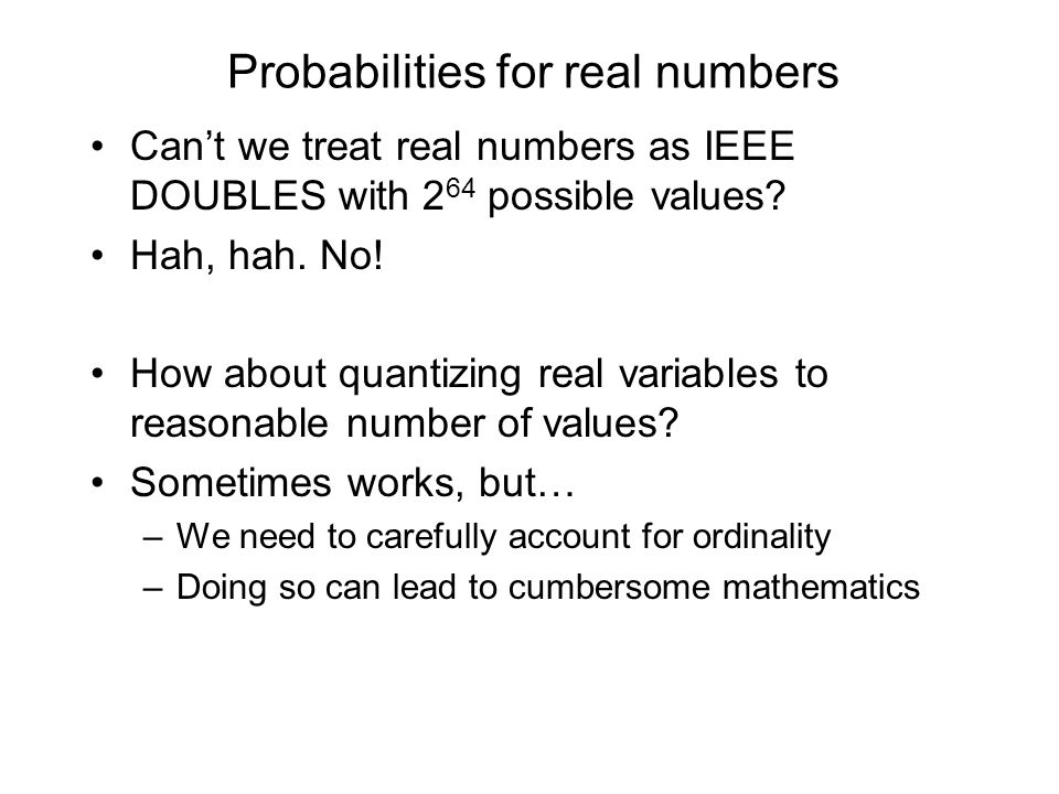 Probabilities for real numbers Cant we treat real numbers as IEEE DOUBLES with 2 64 possible values.