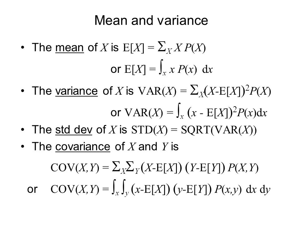 Mean and variance The mean of X is E[X] = X X P(X) or E[X] = x x P(x) dx The variance of X is VAR(X) = X ( X-E[X] ) 2 P(X) or VAR(X) = x ( x - E[X] ) 2 P(x)dx The std dev of X is STD(X) = SQRT(VAR(X)) The covariance of X and Y is COV(X,Y) = X Y ( X-E[X] ) ( Y-E[Y] ) P(X,Y) or COV(X,Y) = x y ( x-E[X] ) ( y-E[Y] ) P(x,y) dx dy