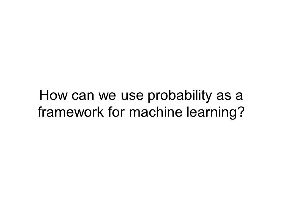 How can we use probability as a framework for machine learning