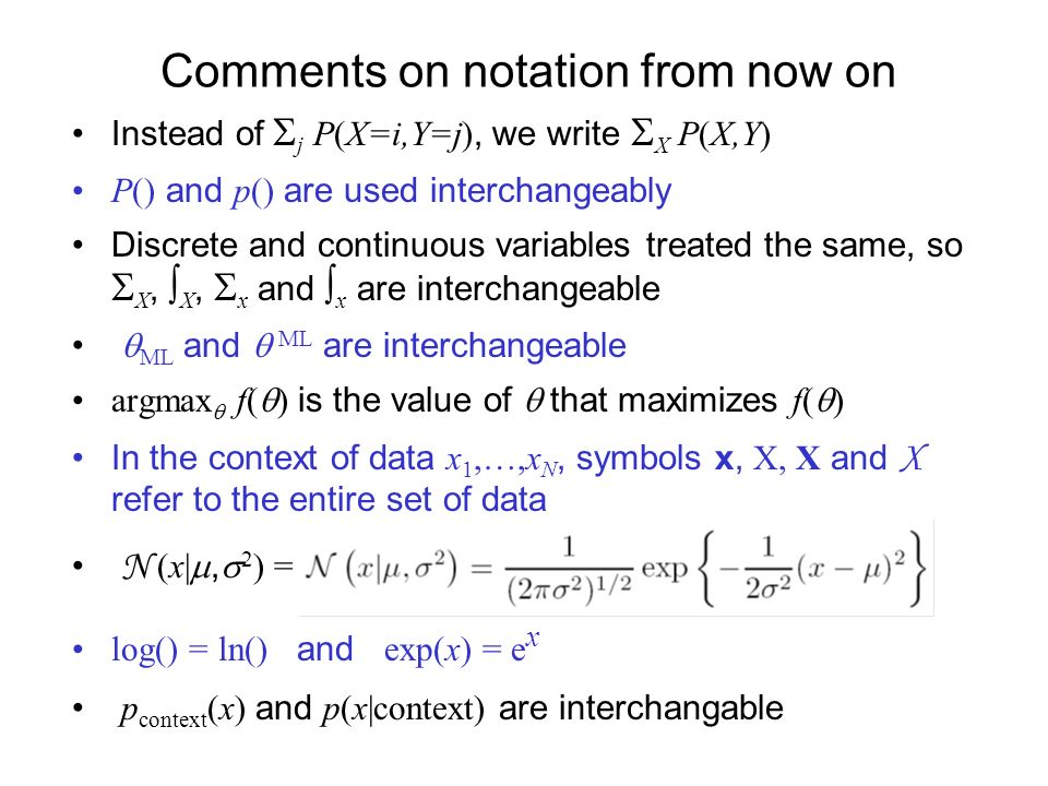 Comments on notation from now on Instead of j P(X=i,Y=j), we write X P(X,Y) P() and p() are used interchangeably Discrete and continuous variables treated the same, so X, X, x and x are interchangeable ML and ML are interchangeable argmax f( ) is the value of that maximizes f( ) In the context of data x 1,…,x N, symbols x, X, X and X refer to the entire set of data N (x|, 2 ) = log() = ln() and exp(x) = e x p context (x) and p(x|context) are interchangable
