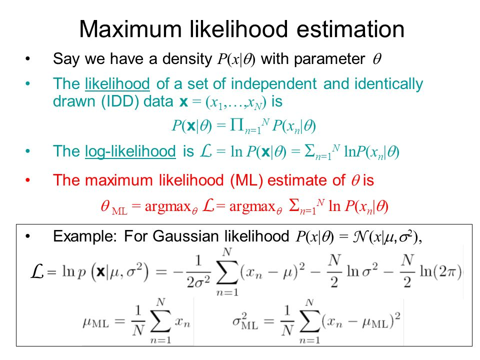 Maximum likelihood estimation Say we have a density P(x| ) with parameter The likelihood of a set of independent and identically drawn (IDD) data x = (x 1,…,x N ) is P( x | ) = n=1 N P(x n | ) The log-likelihood is L = ln P( x | ) = n=1 N lnP(x n | ) The maximum likelihood (ML) estimate of is ML = argmax L = argmax n=1 N ln P(x n | ) Example: For Gaussian likelihood P(x| ) = N (x|, 2 ), L =