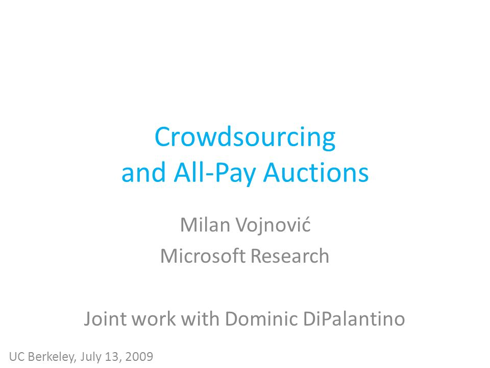 Crowdsourcing and All-Pay Auctions Milan Vojnović Microsoft Research Joint work with Dominic DiPalantino UC Berkeley, July 13, 2009