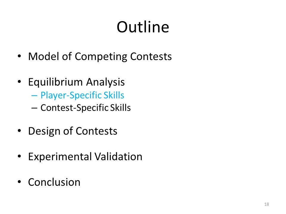 Outline Model of Competing Contests Equilibrium Analysis – Player-Specific Skills – Contest-Specific Skills Design of Contests Experimental Validation Conclusion 18