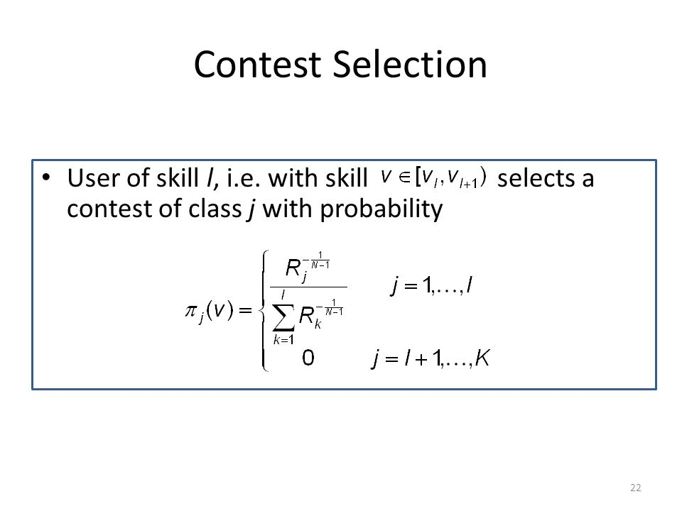 Contest Selection User of skill l, i.e. with skill selects a contest of class j with probability 22