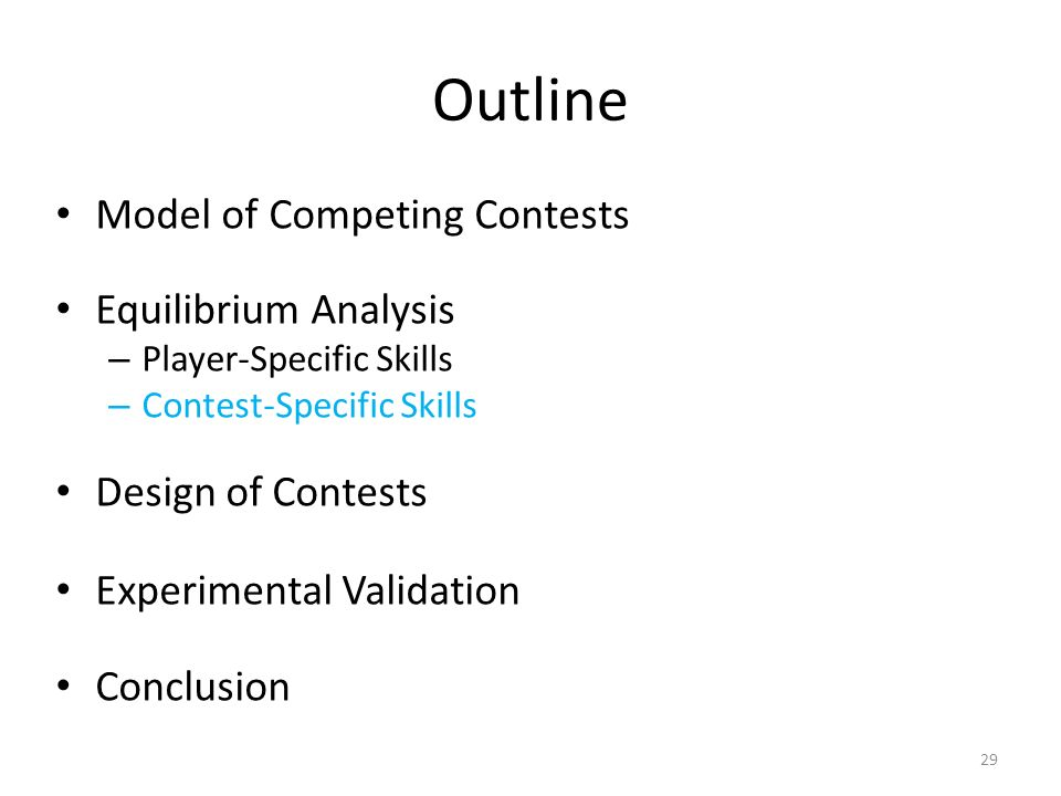 Outline Model of Competing Contests Equilibrium Analysis – Player-Specific Skills – Contest-Specific Skills Design of Contests Experimental Validation Conclusion 29