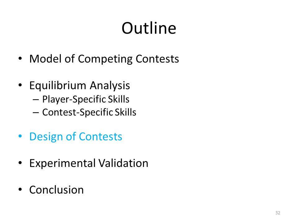 Outline Model of Competing Contests Equilibrium Analysis – Player-Specific Skills – Contest-Specific Skills Design of Contests Experimental Validation Conclusion 32