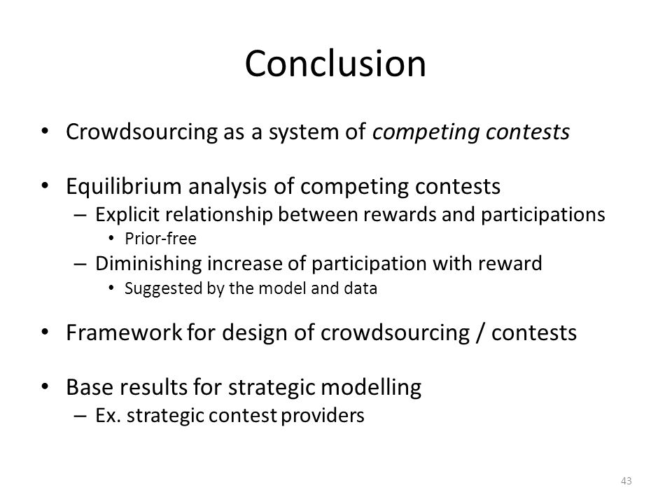 Conclusion Crowdsourcing as a system of competing contests Equilibrium analysis of competing contests – Explicit relationship between rewards and participations Prior-free – Diminishing increase of participation with reward Suggested by the model and data Framework for design of crowdsourcing / contests Base results for strategic modelling – Ex.