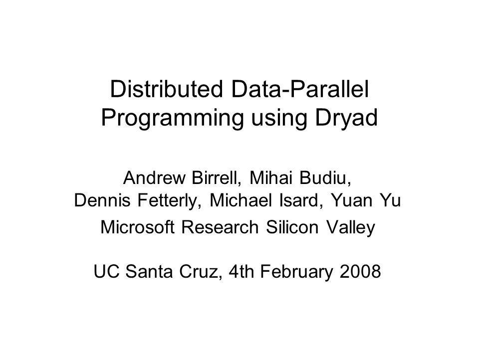 Distributed Data-Parallel Programming using Dryad Andrew Birrell, Mihai Budiu, Dennis Fetterly, Michael Isard, Yuan Yu Microsoft Research Silicon Vall