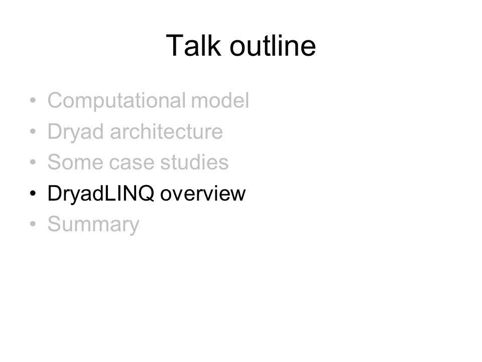 Talk outline Computational model Dryad architecture Some case studies DryadLINQ overview Summary