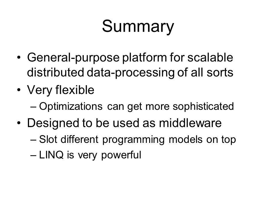 Summary General-purpose platform for scalable distributed data-processing of all sorts Very flexible –Optimizations can get more sophisticated Designed to be used as middleware –Slot different programming models on top –LINQ is very powerful