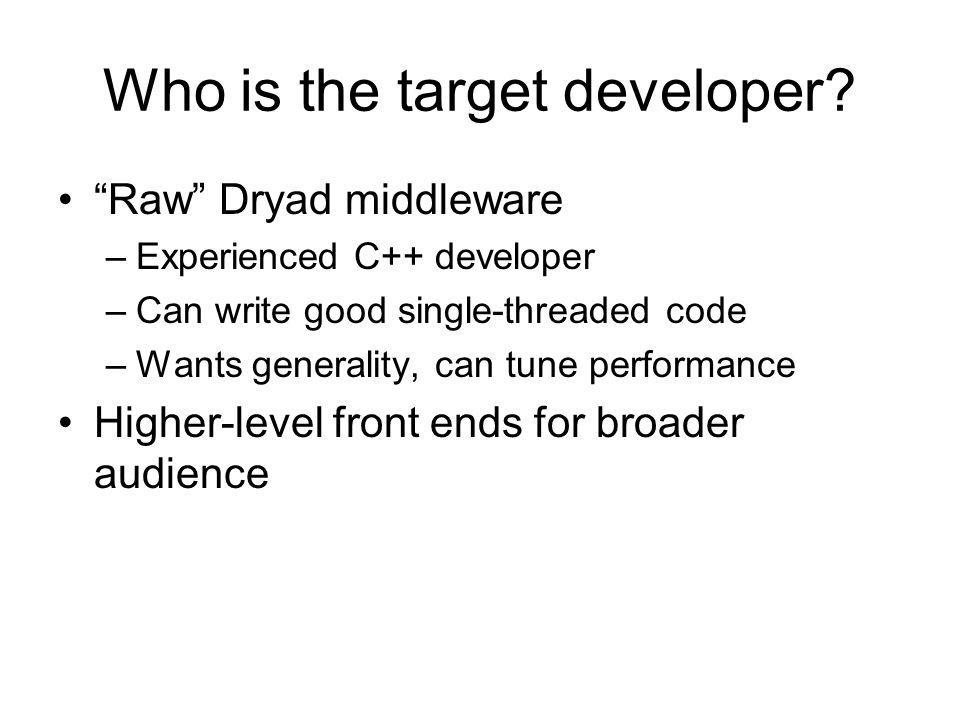 Who is the target developer? Raw Dryad middleware –Experienced C++ developer –Can write good single-threaded code –Wants generality, can tune performa