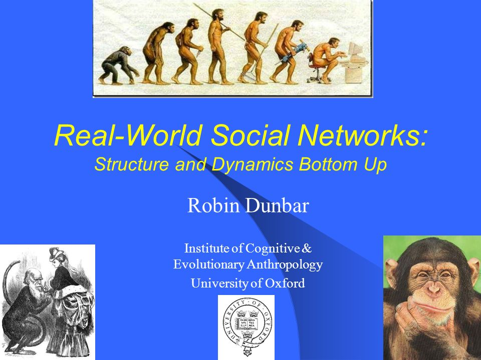 Real-World Social Networks: Structure and Dynamics Bottom Up Robin Dunbar Institute of Cognitive & Evolutionary Anthropology University of Oxford