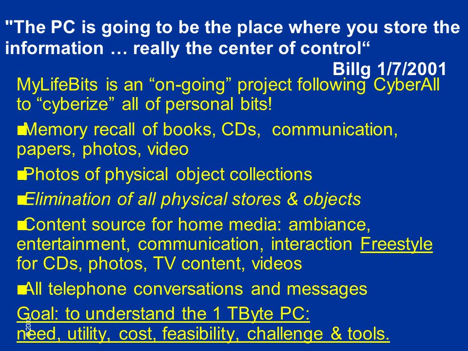 © 2002 The PC is going to be the place where you store the information … really the center of control Billg 1/7/2001 MyLifeBits is an on-going project following CyberAll to cyberize all of personal bits.