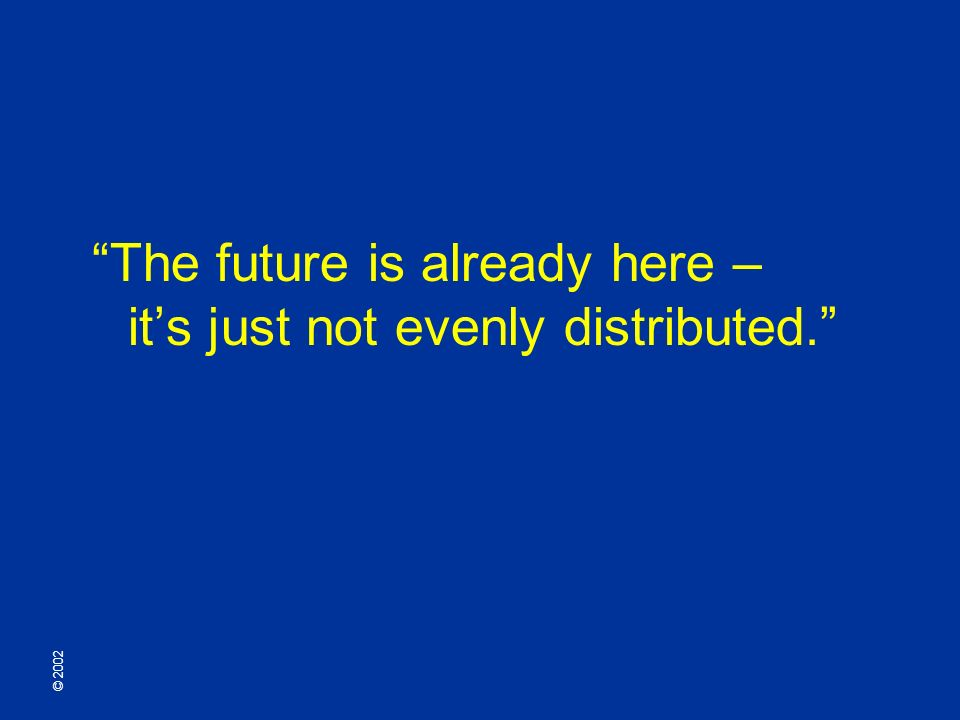 © 2002 The future is already here – its just not evenly distributed.