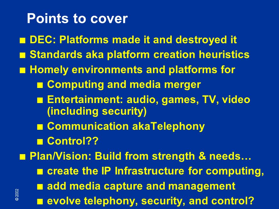 © 2002 Points to cover DEC: Platforms made it and destroyed it Standards aka platform creation heuristics Homely environments and platforms for Computing and media merger Entertainment: audio, games, TV, video (including security) Communication akaTelephony Control .