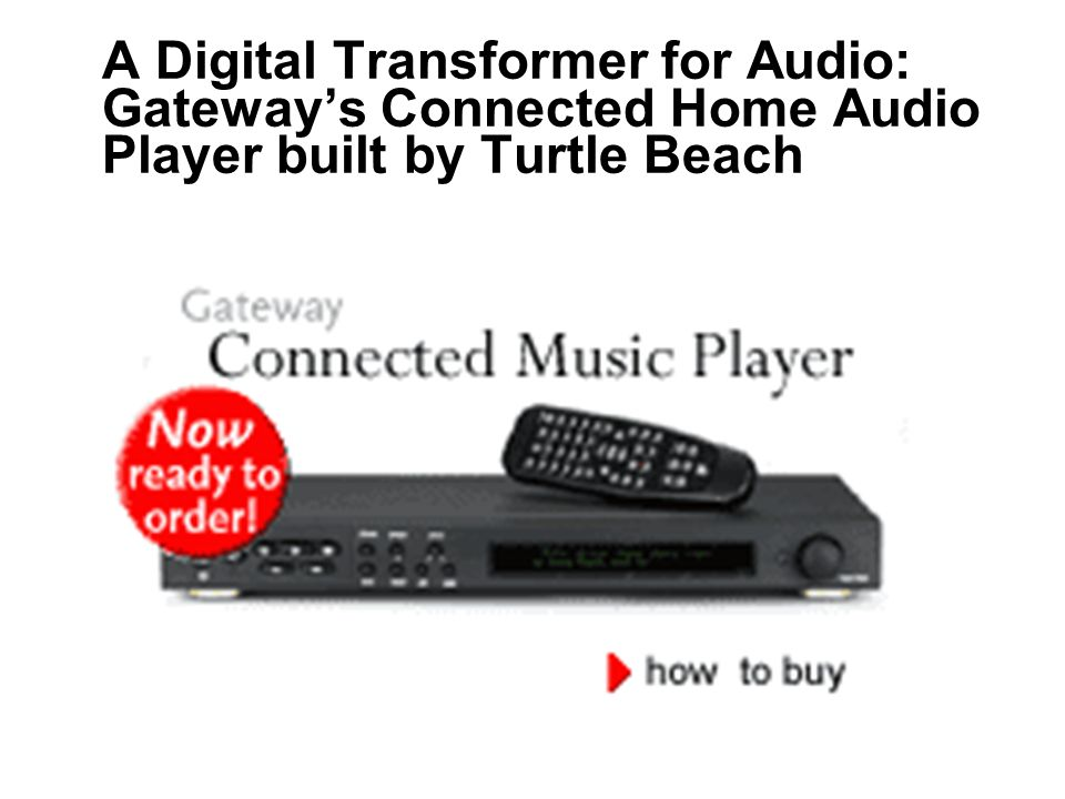 © 2002 A Digital Transformer for Audio: Gateways Connected Home Audio Player built by Turtle Beach