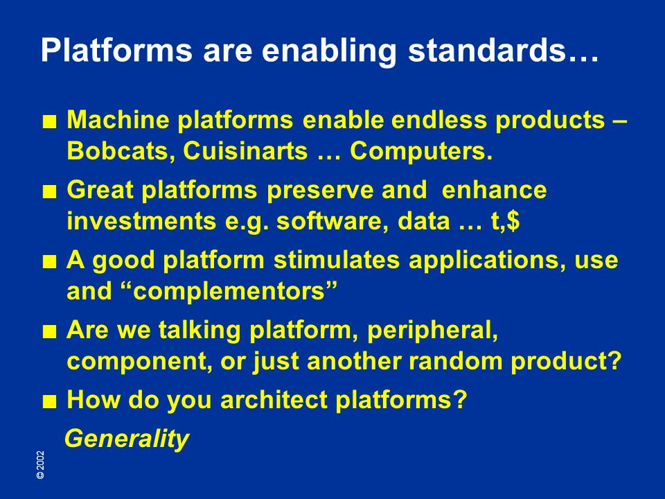 © 2002 Platforms are enabling standards… Machine platforms enable endless products – Bobcats, Cuisinarts … Computers.