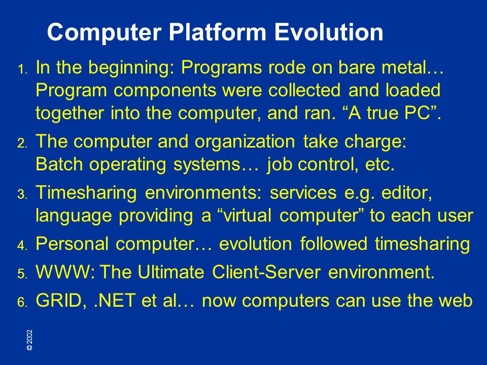 © 2002 Computer Platform Evolution In the beginning: Programs rode on bare metal… Program components were collected and loaded together into the computer, and ran.