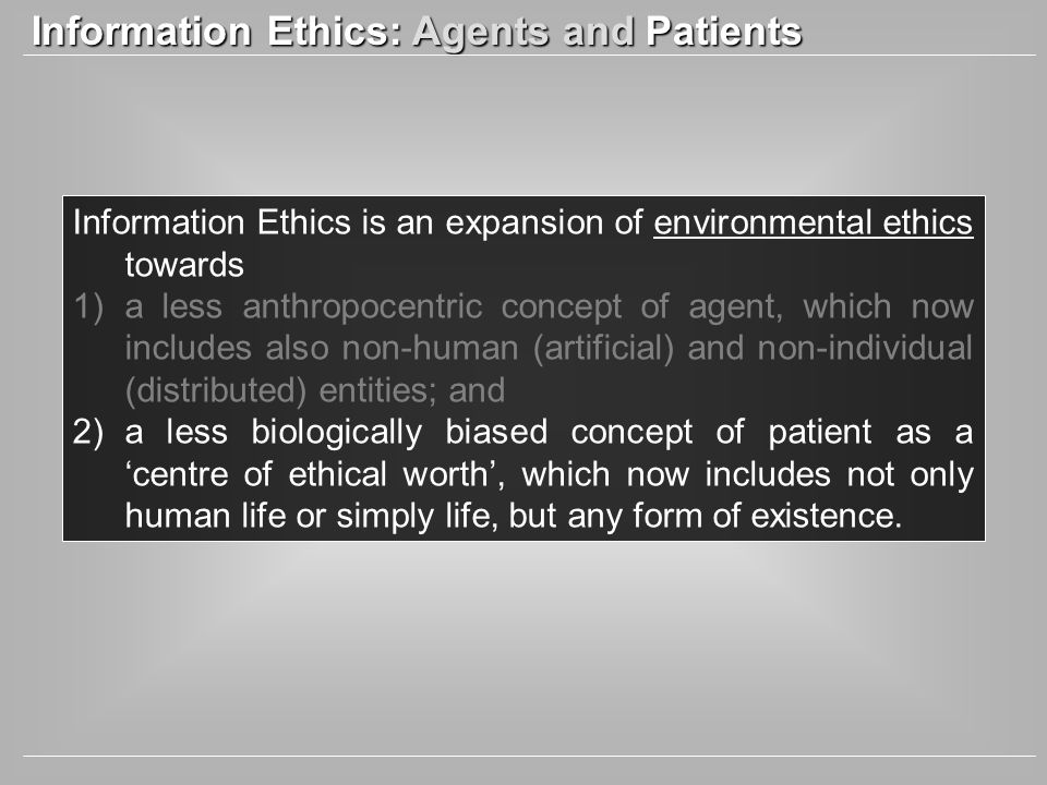 Information Ethics: Agents and Patients Information Ethics is an expansion of environmental ethics towards 1)a less anthropocentric concept of agent, which now includes also non-human (artificial) and non-individual (distributed) entities; and 2)a less biologically biased concept of patient as a centre of ethical worth, which now includes not only human life or simply life, but any form of existence.