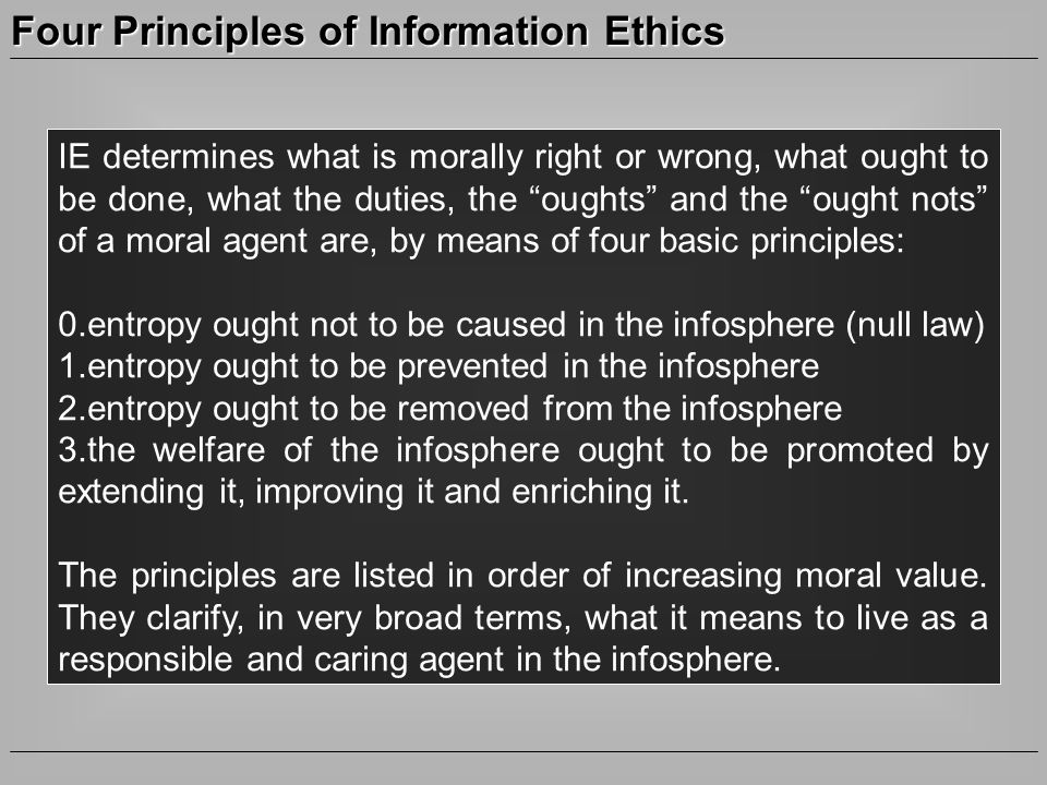 Four Principles of Information Ethics IE determines what is morally right or wrong, what ought to be done, what the duties, the oughts and the ought nots of a moral agent are, by means of four basic principles: 0.entropy ought not to be caused in the infosphere (null law) 1.entropy ought to be prevented in the infosphere 2.entropy ought to be removed from the infosphere 3.the welfare of the infosphere ought to be promoted by extending it, improving it and enriching it.
