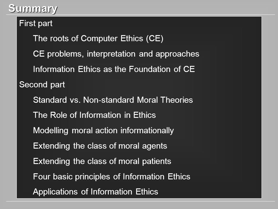 Summary First part The roots of Computer Ethics (CE) CE problems, interpretation and approaches Information Ethics as the Foundation of CE Second part