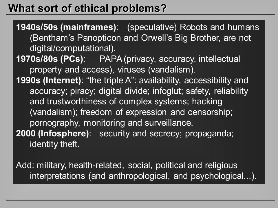 What sort of ethical problems? 1940s/50s (mainframes): (speculative) Robots and humans (Benthams Panopticon and Orwells Big Brother, are not digital/c