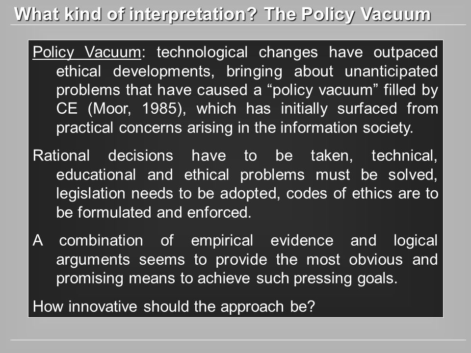What kind of interpretation? The Policy Vacuum Policy Vacuum: technological changes have outpaced ethical developments, bringing about unanticipated p